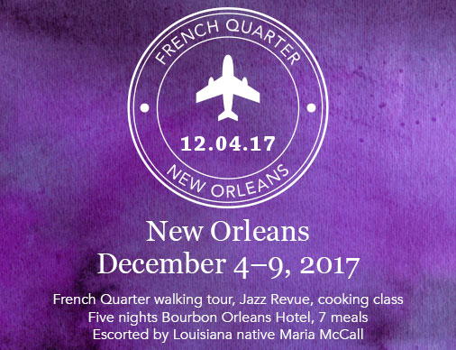 New Orleans December 4-9, 2017 Featuring: French Quarter walking tour, Jazz Revue, cooking class Five-nights Bourbon Orleans Hotel, seven meals Escorted by Louisiana native Maria McCall Price: $2,399 pp dbl. occupancy $700 single supplement